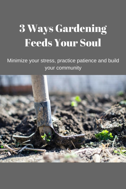3 Ways Gardening Feeds Your Soul.jpg